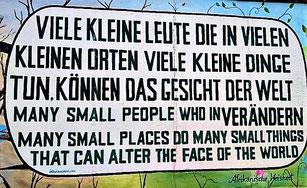 """""""Viele kleine Leute, die in vielen kleinen Orten viele kleine Dinge tun, können das Gesicht der Welt verändern."""" (Afrikanische Weisheit, East Side Gallery Berlin)"""