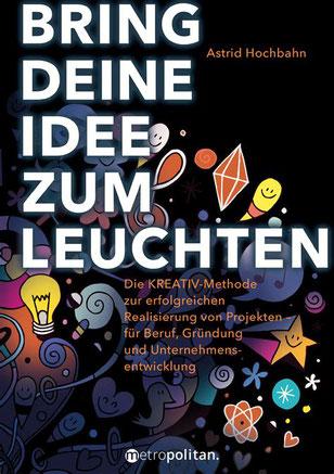 Cover von: Astrid Hochbahn: Bring Deine Idee zum Leuchten! Die KREATIV-Methode zur erfolgreichen Realisierung von Projekten – für Beruf, Gründung und Unternehmensentwicklung. metropolitan 2018