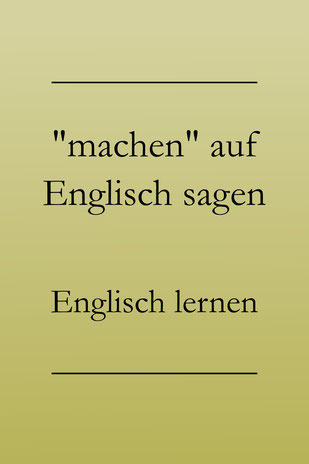 Englisch lernen: Machen auf Englisch, richtig übersetzen. #englischlernen