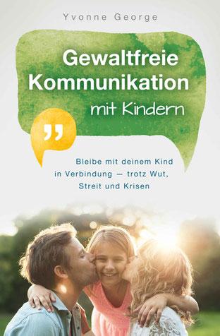 Gewaltfreie Kommunikation mit Kindern - Bleibe mit deinem Kind in Verbindung — trotz Wut, Streit und Krisen von Yvonne George