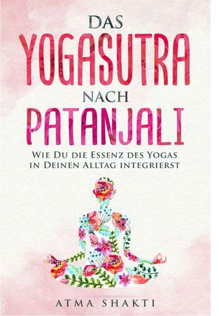 Das Yogasutra nach Patanjali - Wie Du die Essenz des Yogas in Deinen Alltag integrierst von Atma Shakti und Patanjali - Yoga Ratgeber