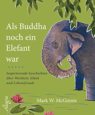 Als Buddha noch ein Elefant war - Inspirierende Geschichten über Weisheit, Glück und Lebensfreude von Mark W. McGinnis
