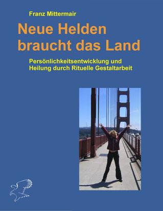 Cover Franz Mittermair: Neue Helden braucht das Land, Persönlichkeitsentwicklung und Heilung durch Rituelle Gestalttherapie