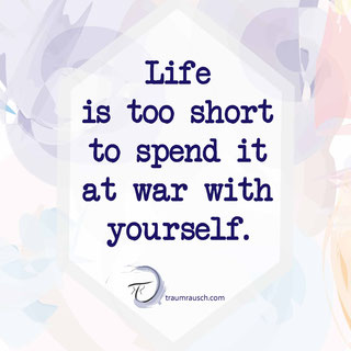 Life is too short to spend it at war with yourself.
