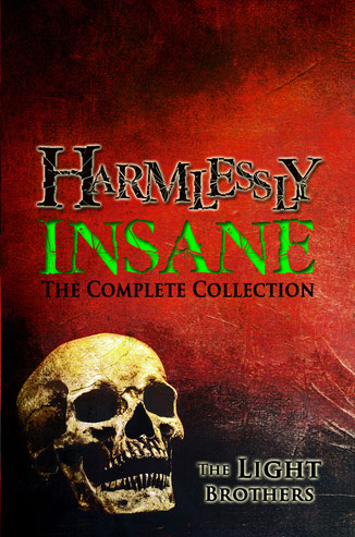 Harmlessly Insane: The Complete Collection features twenty top-rated tales of terror (nearly 600 pages!) from The Light Brothers, authors Evans Light and Adam Light.