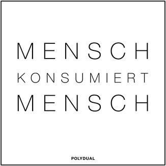 Weisheiten und Zitate von Philipp Brunschwiler, Polydual: Mensch konsumiert Mensch