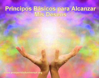 PENSAMIENTOS PODEROSOS PARA ALCANZAR MIS DESEOS - PRINCIPIOS BÁSICOS PARA ALCANZAR MIS DESEOS - PROSPERIDAD UNIVERSAL - www.prosperidad universal.org