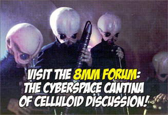 Visit the 8mm Forum: The Cyberspace Cantina of Celluloid Discussion