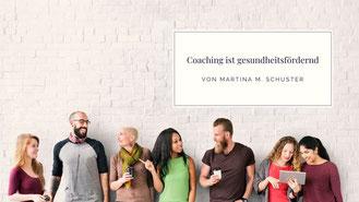 Coaching ist gesundheitsfördernd. Von Martina M. Schuster, Life & Business Coaching