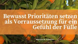 Bewusst Prioritäten setzen als Voraussetzung für ein Gefühl der Fülle. Blogartikel von Martina M. Schuster