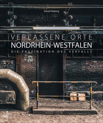 Daniel Boberg: Verlassene Orte in Nordrhein-Westfalen. Die Faszination des Verfalls. Sutton Verlag 2020