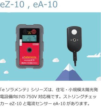 「eソラメンテ」シリーズは、住宅・小規模太陽光発電設備向けの750V対応機です。ストリングチェッカーeZ-10と電流センサーeA-10があります。