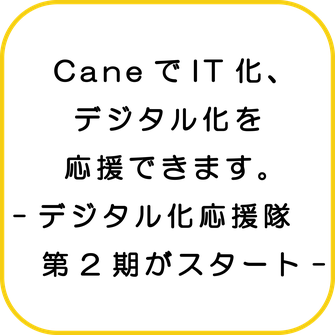 CaneでIT化、デジタル化を応援できます。-デジタル化応援隊第2期がスタート-/Cane