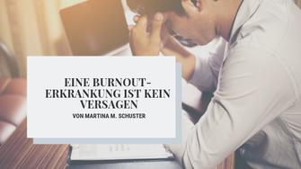 Eine Burnout-Erkrankung ist kein Versagen. Von Martina M. Schuster