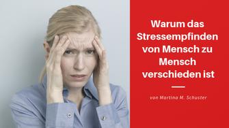 Warum das Stressempfinden von Mensch zu Mensch verschieden ist. Von Martina M. Schuster, Life & Business Coaching.