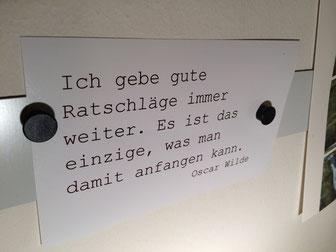 Eine Postkarte, von der Pinnwand in meiner Praxis mit folgenden Text: Ich gebe gute Ratschläge immer weiter. Es ist das einzige, was man damit anfangen kann. Oskar Wilde