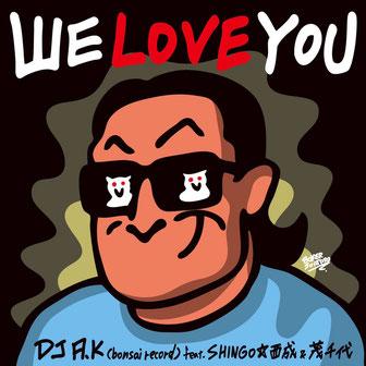 We Love You - DJ A.K. Feat. SHINGO★西成,茂千代
