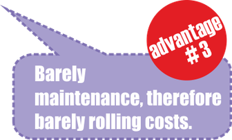 Advantage no. 3: barely maintenance, therefore barely rolling costs.