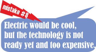 Mistake no. 8: Electirc would be cool, but the technology is not ready yet and too expensive.