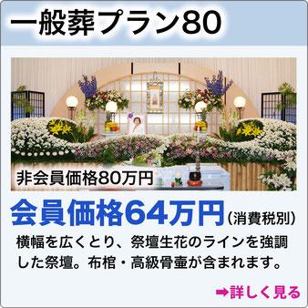 一般葬プラン80 非会員価格80万円会員価格64万円(消費税別)横幅を広くとり、祭壇生花のラインを強調した祭壇。布棺・高級骨壷が含まれます。専門の生花デザイナーにより活けあげます。会葬者数100名程の式場です。詳しく見る