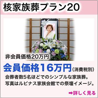 核家族葬プラン20 非会員価格20万円 会員価格16万円 (消費税別)会葬者数5名ほどでのシンプルな家族葬。詳しく見る