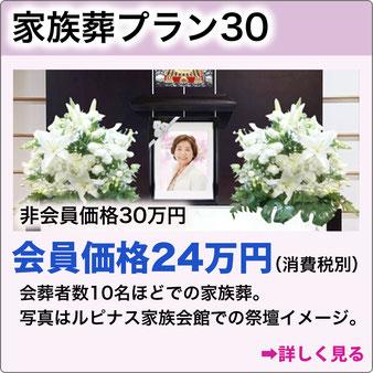 家族葬プラン30 非会員価格30万円 会員価格24万円(消費税別)ルピナス家族会館特別プラン。会葬者数10名程での家族葬。詳しく見る