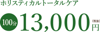 ホリスティカルトータルケア100分13000円(税抜)