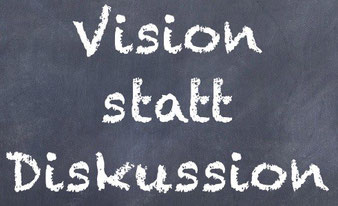 Vision statt Diskussion