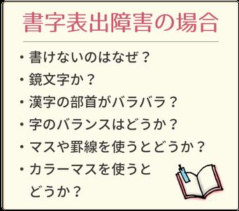 書字表出障害の場合チェックシート □書けないのはなぜ?□鏡文字か?□漢字の部首がバラバラ?□字のバランスはどうか?□マスや罫線を使うとどうか?□カラーマスを使うとどうか?