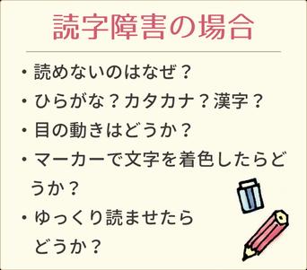 読字障害の場合チェックシート □読めないのはなぜ?□ひらがな?カタカナ?漢字?□目の動きはどう?□マーカーで文字を着色したらどうか?□ゆっくり読ませたらどうか?
