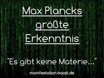 Es gibt keine Materie, sondern nur ein Gewebe von Energien, dem durch intelligenten Geist Form gegeben wurde. Dieser Geist ist Urgrund aller Materie. Max Planck