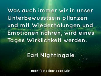 Was auch immer wir in unser Unterbewusstsein pflanzen und mit Wiederholung und Emotionen nähren, wird eines Tages Wirklichkeit werden. Earl Nightingale