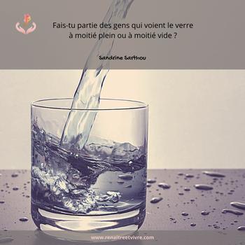 Et, toi ? Fais-tu partie des gens qui voient le verre à moitié plein ou à moitié vide ? Sandrine SARTHOU
