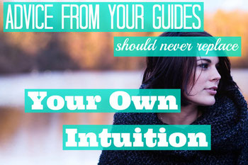 Advice From Your Guides Should Never Replace Your Own Intuition
