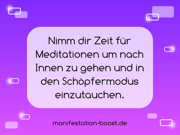 Nimm dir Zeit für Meditationen um nach Innen zu gehen und in den Schöpfermodus einzutauchen.