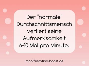 Der normale Durchschnittsmensch verliert seine Aufmerksamkeit 6-10 Mal pro Minute.