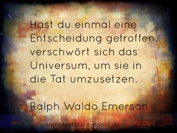 Hast du einmal eine Entscheidung getroffen, verschwört sich das Universum, um sie in die Tat umzusetzen. Ralph Waldo Emerson