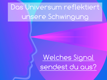 Das Universum reflektiert unsere Schwingung. Welches Signal sendest du aus?
