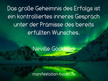 Das große Geheimnis des Erfolgs ist ein kontrolliertes inneres Gespräch unter der Prämisse des bereits erfüllten Wunsches. Neville Goddard