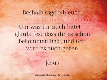Deshalb sage ich euch: Um was ihr auch bittet - glaubt fest, dass ihr es schon bekommen habt, und Gott wird es euch geben. Jesus