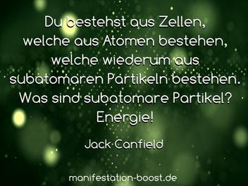 Du bestehst aus Zellen, welche aus Atomen bestehen, welche wiederum aus subatomaren Partikeln bestehen. Was sind subatomare Partikel? Energie! Jack Canfield