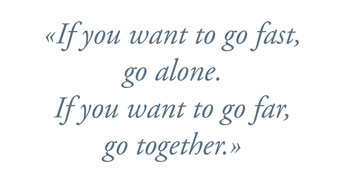 """If you wand to go fast, go alone. If you want to go far, go together."""