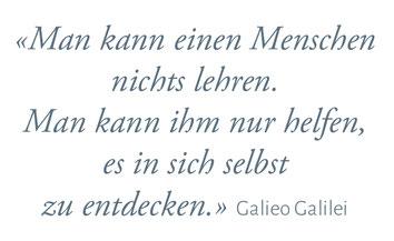 """""""Man kann einen Menschen nichts lehren. Man kann ihm nur helfen, es in sich selbst zu entdecken."""" Galieo Galilei"""
