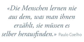 """""""Die Menschen lernen nie aus dem, was man ihnen erzählt, sie müssen es selber herausfinden."""" Paulo Coelho"""