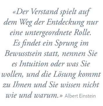 """""""Der Verstand spielt auf dem Weg der Entdecktung nur eine untergeordnette Rolle. Es findet ein Sprung im Bewusstsein statt, nennen Sie es Intuition oder was Sie wolle, und die Lösung kokmmt zu Ihnen und Sie wissen nicht wie und warum."""" Albert Einstein"""