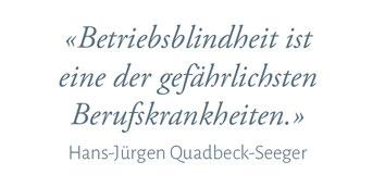 """""""Betriebsblindheit ist eine der gefährlichsten Berufskrankheiten."""" Hans-Jürgen Quadbeck-Seeger"""