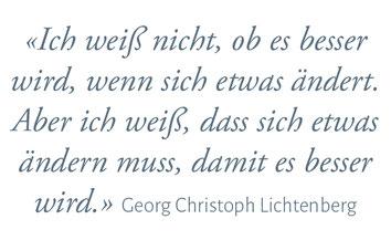 """Ich weiss nicht, ob es besser wird, wenn sich etwas ändert. Aber ich weiss, dass sich etwas ändern muss, dmiet es besser wird."""" Georg Christoph Lichtenberg"""