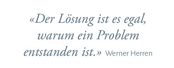 """""""Der Lösung ist es egal, warum ein Problem entstanden ist."""" Werner Herren"""