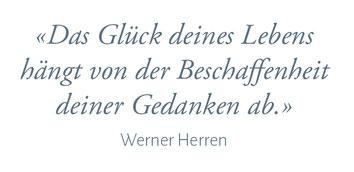 """""""Das Glück deines Lebens hängt von der Beschaffenheit deiner Gedanken ab."""" Werner Herren"""