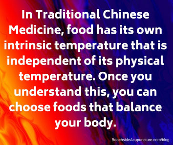 In TCM food has its own intrinsic temperature and can be used to bring balance to the body.
